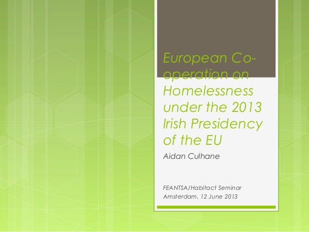 European Co-operation onHomelessnessunder the 2013Irish Presidencyof the EUAidan CulhaneFEANTSA/Habitact SeminarAmsterdam,...