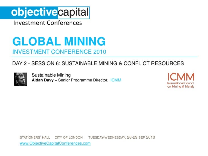 day 2 - session 6: Sustainable Mining & conflict resources<br />Sustainable MiningAidan Davy – Senior Programme Director, ...