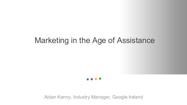 Marketing in the Age of Assistance Aidan Kenny, Industry Manager, Google Ireland