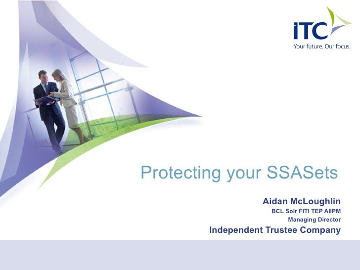 Protecting your SSASets Aidan McLoughlin BCL Solr FITI TEP AIIPM Managing Director Independent Trustee Company