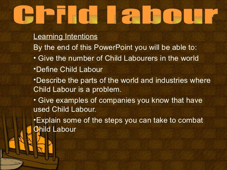 child labour child labour learning intentionsby the end of this powerpoint you will be able to • give the