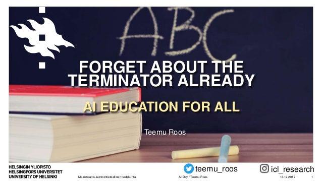 Matemaattis-luonnontieteellinen tiedekunta FORGET ABOUT THE TERMINATOR ALREADY AI EDUCATION FOR ALL Teemu Roos 13.12.2017A...