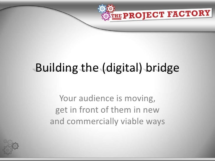 Building the (digital) bridge<br />Your audience is moving, get in front of them in new and commercially viable ways<br />