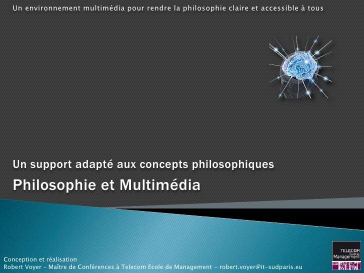 Un environnement multimédia pour rendre la philosophie claire et accessible à tous  Un support adapté aux concepts philoso...