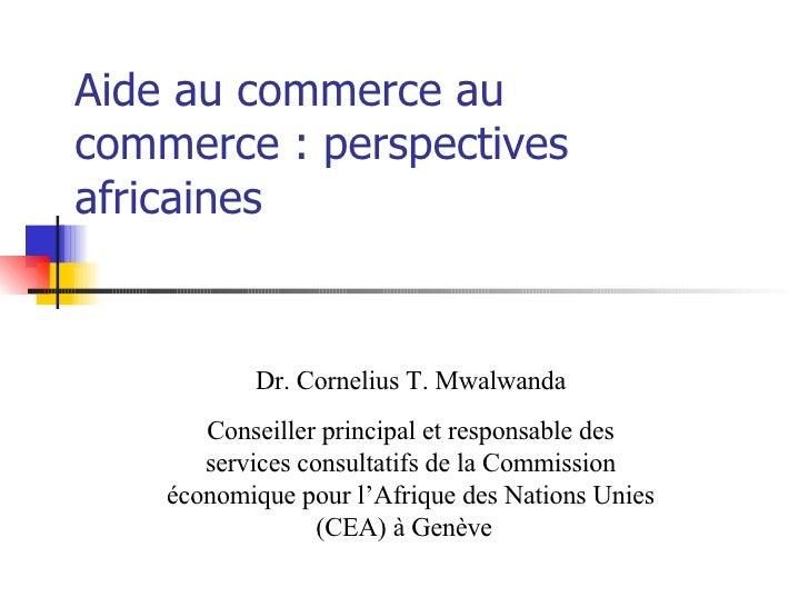 Aide au commerce au commerce : perspectives africaines Dr. Cornelius T. Mwalwanda Conseiller principal et responsable des ...