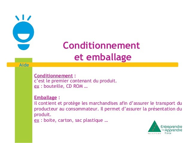 Aide  Conditionnement  et emballage  Conditionnement :  c'est le premier contenant du produit.  ex : bouteille, CD ROM …  ...