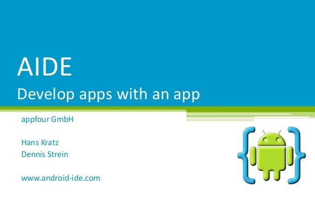 AIDE Develop apps with an app appfour GmbH Hans Kratz Dennis Strein www.android-ide.com