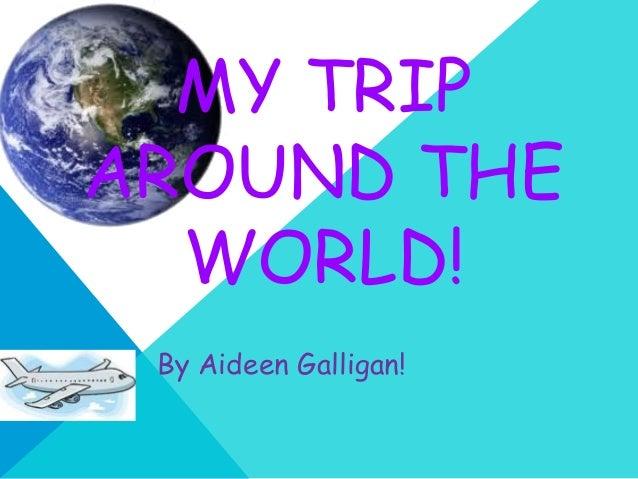 MY TRIPAROUND THE  WORLD! By Aideen Galligan!