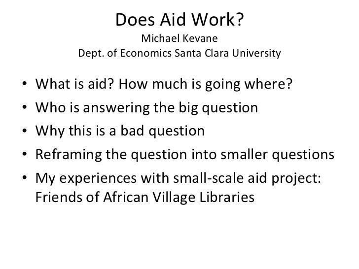 Does Aid Work? Michael Kevane Dept. of Economics Santa Clara University <ul><li>What is aid? How much is going where? </li...