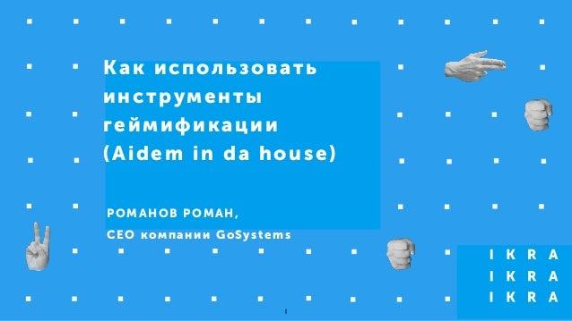 Как использовать инструменты геймификации (Aidem in da house) РОМАНОВ РОМАН, CEO компании GoSystems 1