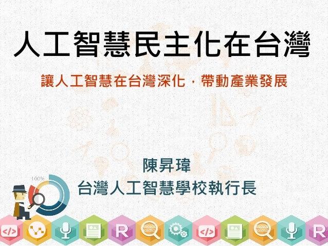 人工智慧民主化在台灣 讓人工智慧在台灣深化,帶動產業發展 陳昇瑋 台灣人工智慧學校執行長