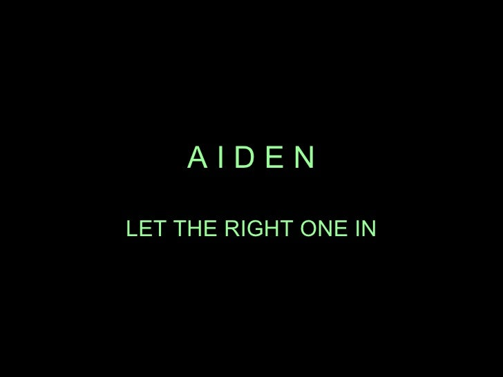 A I D E N LET THE RIGHT ONE IN