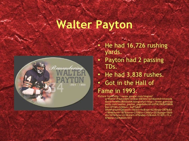 Walter Payton <ul><li>He had 16,726 rushing yards. </li></ul><ul><li>Payton had 2 passing TDs. </li></ul><ul><li>He had 3,...