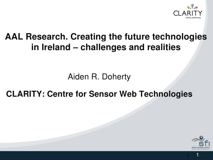 AAL Research. Creating the future technologies      in Ireland – challenges and realities                 Aiden R. Doherty...
