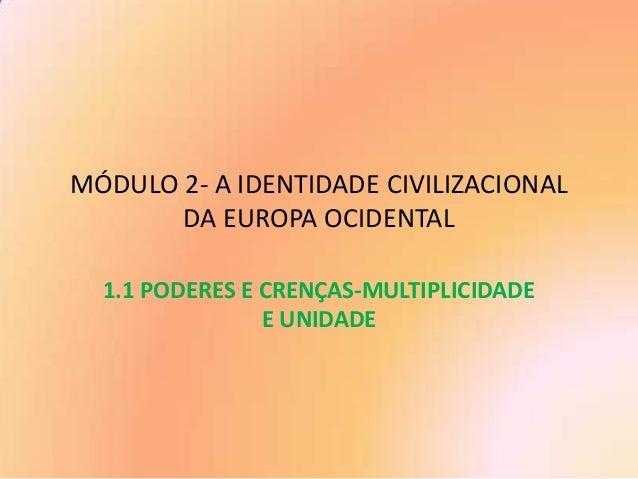 MÓDULO 2- A IDENTIDADE CIVILIZACIONAL DA EUROPA OCIDENTAL 1.1 PODERES E CRENÇAS-MULTIPLICIDADE E UNIDADE
