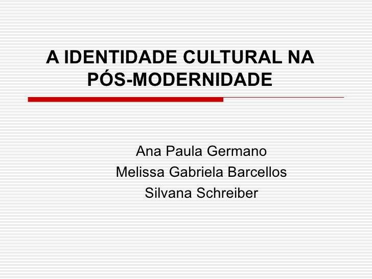 A IDENTIDADE CULTURAL NA PÓS-MODERNIDADE Ana Paula Germano Melissa Gabriela Barcellos Silvana Schreiber