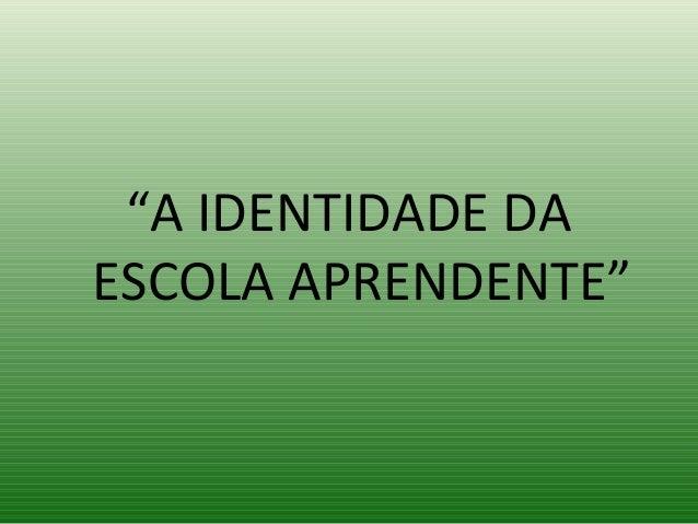 """""""A IDENTIDADE DA ESCOLA APRENDENTE"""""""