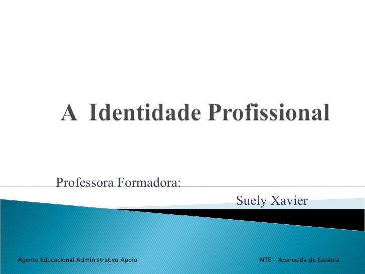 Professora Formadora: Suely Xavier Agente Educacional Administrativo Apoio  NTE – Aparecida de Goiânia