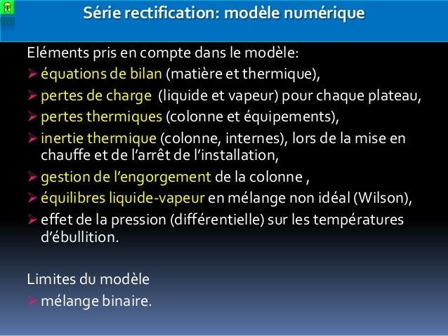 Série rectification: modèle numérique Eléments pris en compte dans le modèle:  équations de bilan (matière et thermique),...