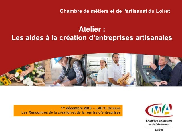 Chambre de métiers et de l'artisanat du Loiret Atelier : Les aides à la création d'entreprises artisanales 1er décembre 20...