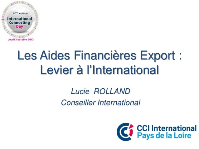 Jeudi 3 octobre 2013 Les Aides Financières Export : Levier à l'International Lucie ROLLAND Conseiller International