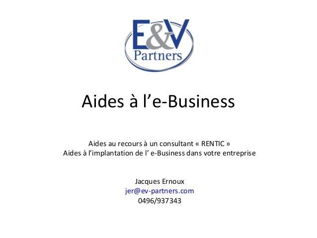 Aides à l'e-BusinessAides au recours à un consultant « RENTIC »Aides à l'implantation de l' e-Business dans votre entrepri...