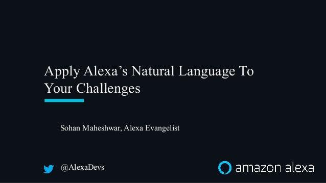 Apply Alexa's Natural Language To Your Challenges @AlexaDevs Sohan Maheshwar, Alexa Evangelist