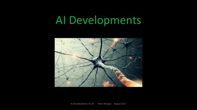 AI	Developments 1 AI	Developments	v0.10							Peter	Morgan				August	2017