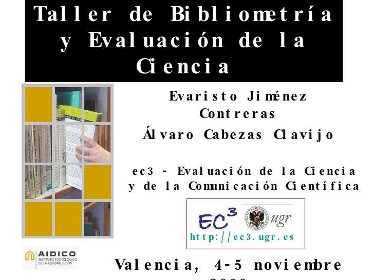 Taller de Bibliometría y Evaluación de la Ciencia Valencia, 4-5 noviembre 2009 Evaristo Jiménez Contreras Álvaro Cabezas C...