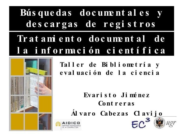 Búsquedas documentales y descargas de registros Taller de Bibliometría y evaluación de la ciencia Tratamiento documental d...