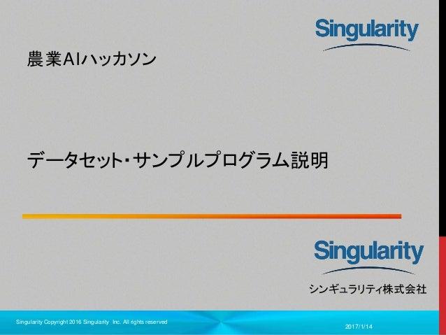 1 シンギュラリティ株式会社 データセット・サンプルプログラム説明 農業AIハッカソン 2017/1/14 Singularity Copyright 2016 Singularity Inc. All rights reserved