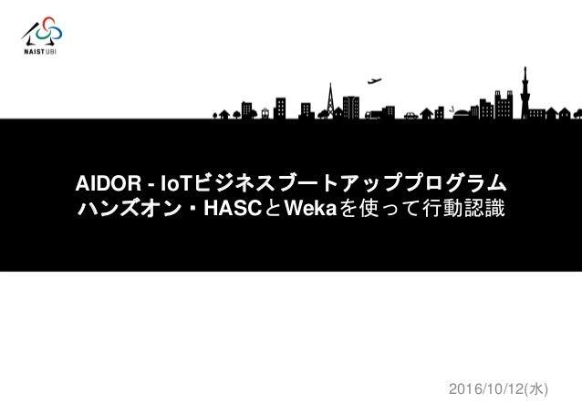 プロトタイピング基礎(I) AIDOR - IoTビジネスブートアッププログラム ハンズオン・HASCとWekaを使って行動認識 2016/10/12(水)