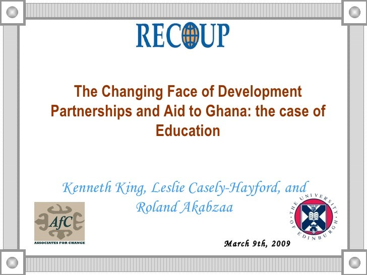 The Changing Face of Development Partnerships and Aid to Ghana: the case of Education Kenneth King, Leslie Casely-Hayford,...