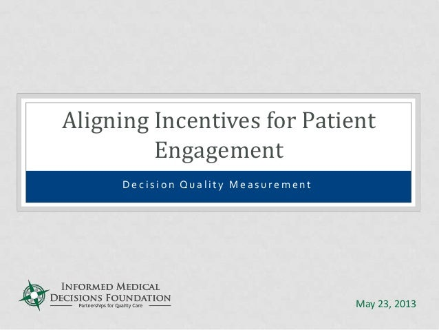 D e c i s i o n Q u a l i t y M e a s u r e m e n t Aligning Incentives for Patient Engagement May 23, 2013