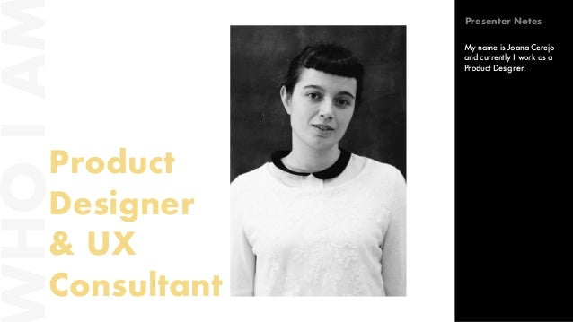 HOIA Product Designer & UX Consultant My name is Joana Cerejo and currently I work as a Product Designer. Presenter Notes