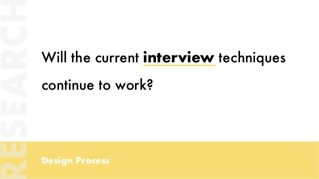 Design Process Will the current interview techniques continue to work? ESEARC