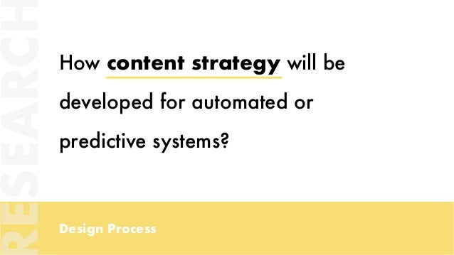 Design Process How content strategy will be developed for automated or predictive systems? ESEARC