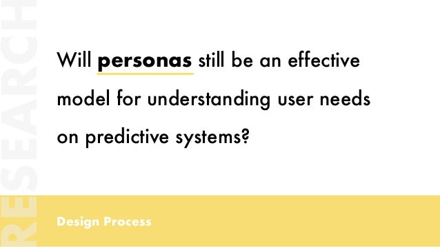 Design Process Will personas still be an effective model for understanding user needs on predictive systems? ESEARC