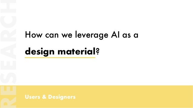 Users & Designers How can we leverage AI as a design material? ESEARC