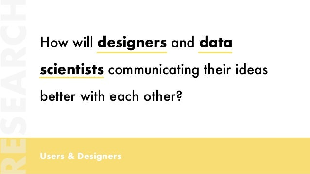 Users & Designers How will designers and data scientists communicating their ideas better with each other? ESEARC