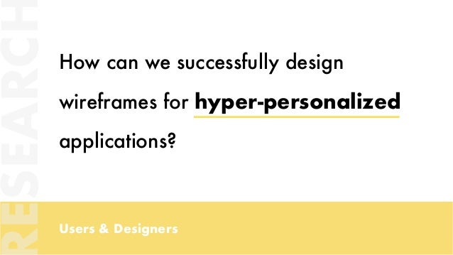 Users & Designers How can we successfully design wireframes for hyper-personalized applications? ESEARC