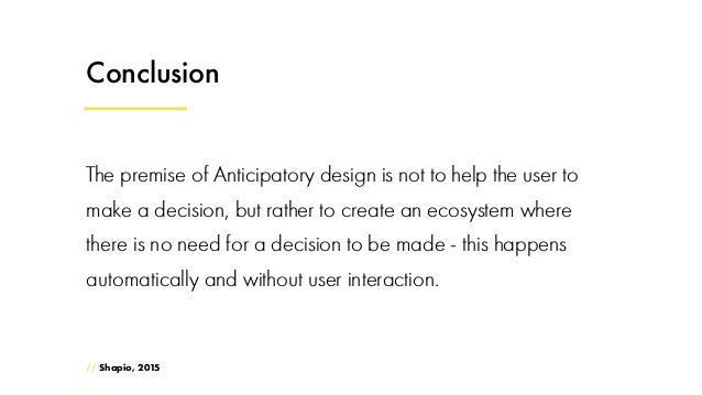 Conclusion The premise of Anticipatory design is not to help the user to make a decision, but rather to create an ecosyste...