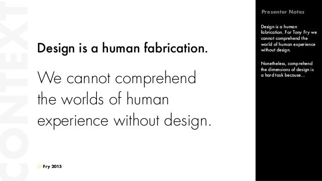 We cannot comprehend the worlds of human experience without design. // Fry 2015 ONTEXT Design is a human fabrication. Desi...