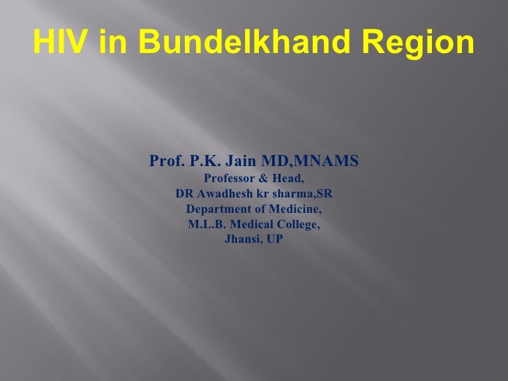 HIV in Bundelkhand Region Prof. P.K. Jain MD,MNAMS Professor & Head, DR Awadhesh kr sharma,SR Department of Medicine, M.L....