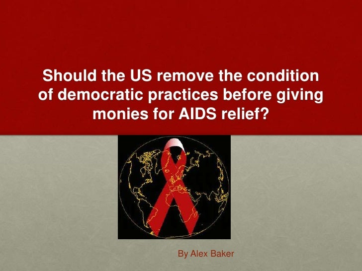 Should the US remove the condition of democratic practices before giving monies for AIDS relief?<br />By Alex Baker<br />