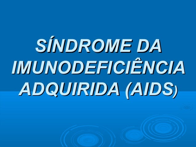 SÍNDROME DA IMUNODEFICIÊNCIA ADQUIRIDA (AIDS)