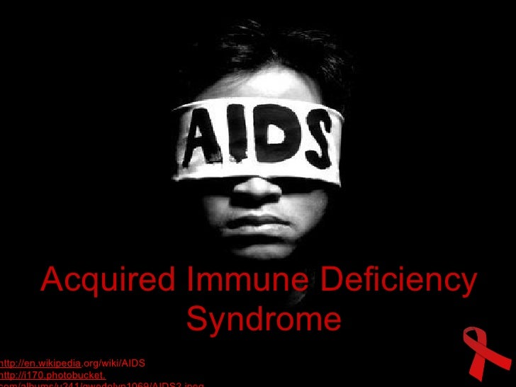 Acquired Immune Deficiency                   Syndrome http://en.wikipedia.org/wiki/AIDS http://i170.photobucket.