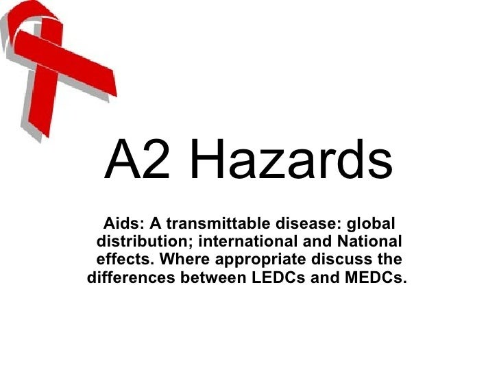 A2 Hazards Aids: A transmittable disease: global distribution; international and National effects. Where appropriate discu...