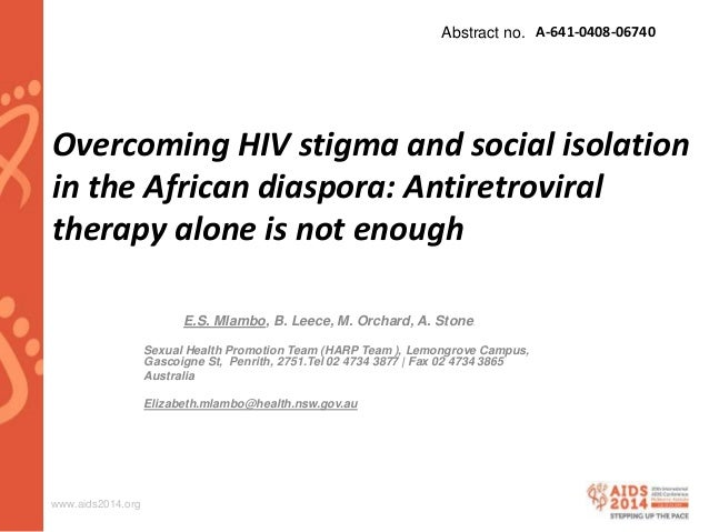 www.aids2014.org Overcoming HIV stigma and social isolation in the African diaspora: Antiretroviral therapy alone is not e...