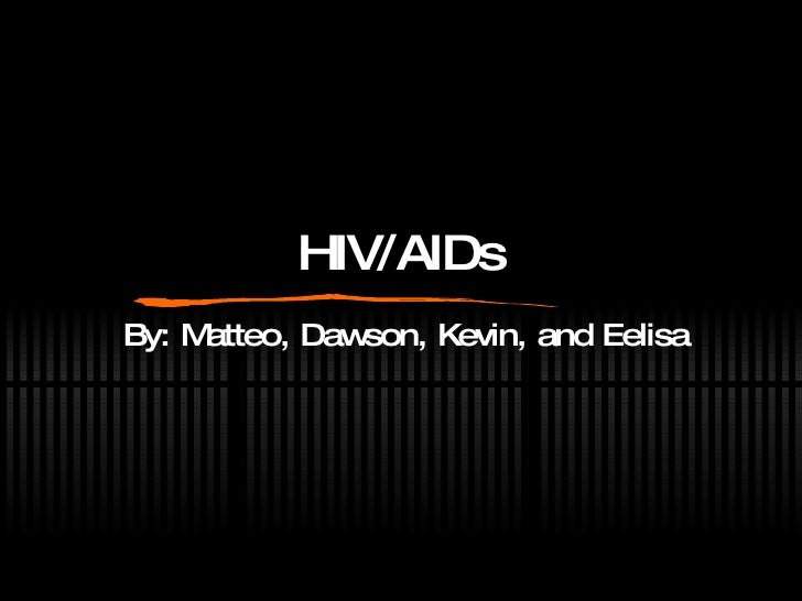 HIV/AIDs By: Matteo, Dawson, Kevin, and Eelisa